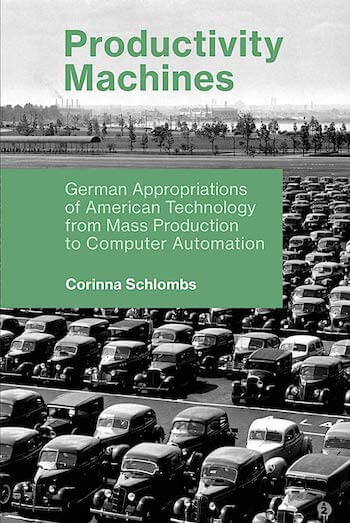 PRODUCTIVITY MACHINES: GERMAN APPROPRIATIONS OF AMERICAN TECHNOLOGY FROM MASS PRODUCTION TO COMPUTER AUTOMATION (HISTORY OF COMPUTING)