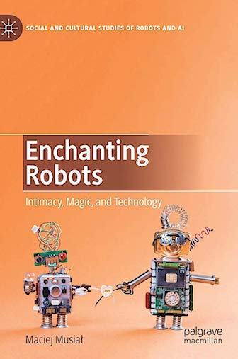 ENCHANTING ROBOTS: INTIMACY, MAGIC, AND TECHNOLOGY (SOCIAL AND CULTURAL STUDIES OF ROBOTS AND AI)