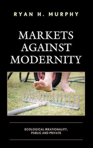 MARKETS AGAINST MODERNITY: ECOLOGICAL IRRATIONALITY, PUBLIC AND PRIVATE