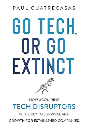GO TECH, OR GO EXTINCT: HOW ACQUIRING TECH DISRUPTORS IS THE KEY TO SURVIVAL AND GROWTH FOR ESTABLISHED COMPANIES