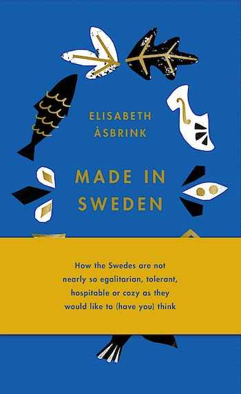 MADE IN SWEDEN: HOW THE SWEDES ARE NOT NEARLY SO EGALITARIAN, TOLERANT, HOSPITABLE OR COZY AS THEY WOULD LIKE TO (HAVE YOU) THINK