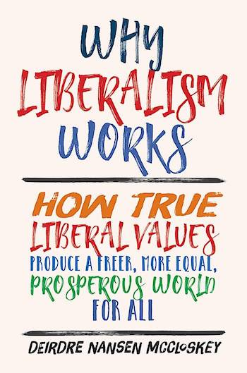 WHY LIBERALISM WORKS: HOW TRUE LIBERAL VALUES PRODUCE A FREER, MORE EQUAL, PROSPEROUS WORLD FOR ALL
